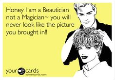 Honey I am a Beautician not a Magician you will never look like the picture